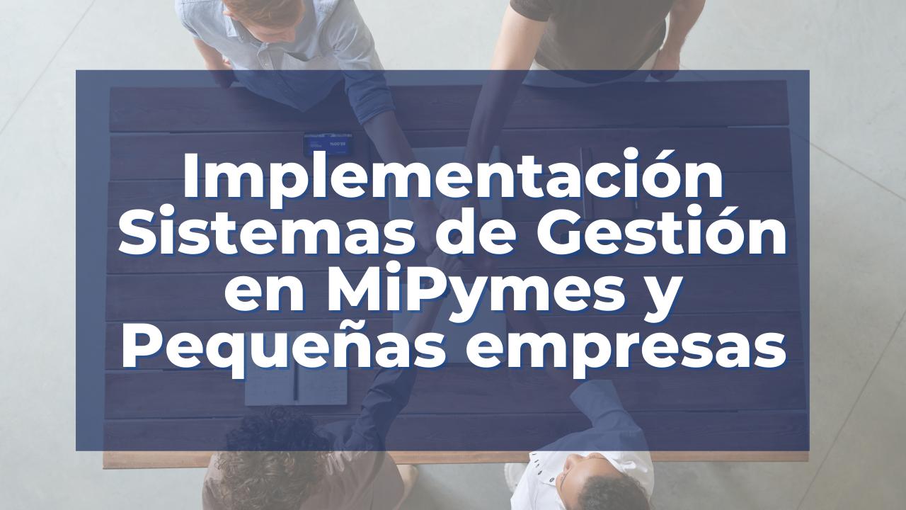 Implementación Sistemas de Gestión en MiPymes y Pequeñas empresas